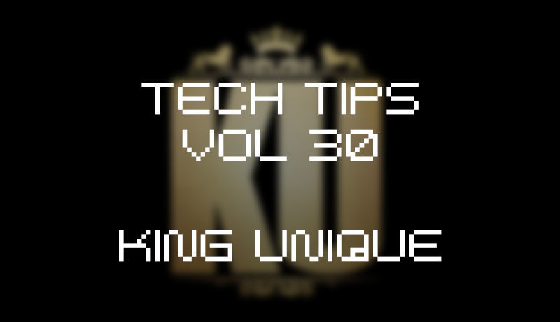 Tech Tips Volume 30 - King Unique